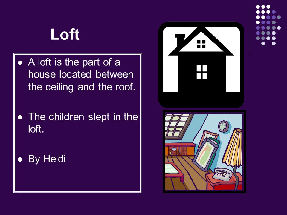 Loft A loft is the part of a house located between the ceiling and the roof. The children slept in the loft.