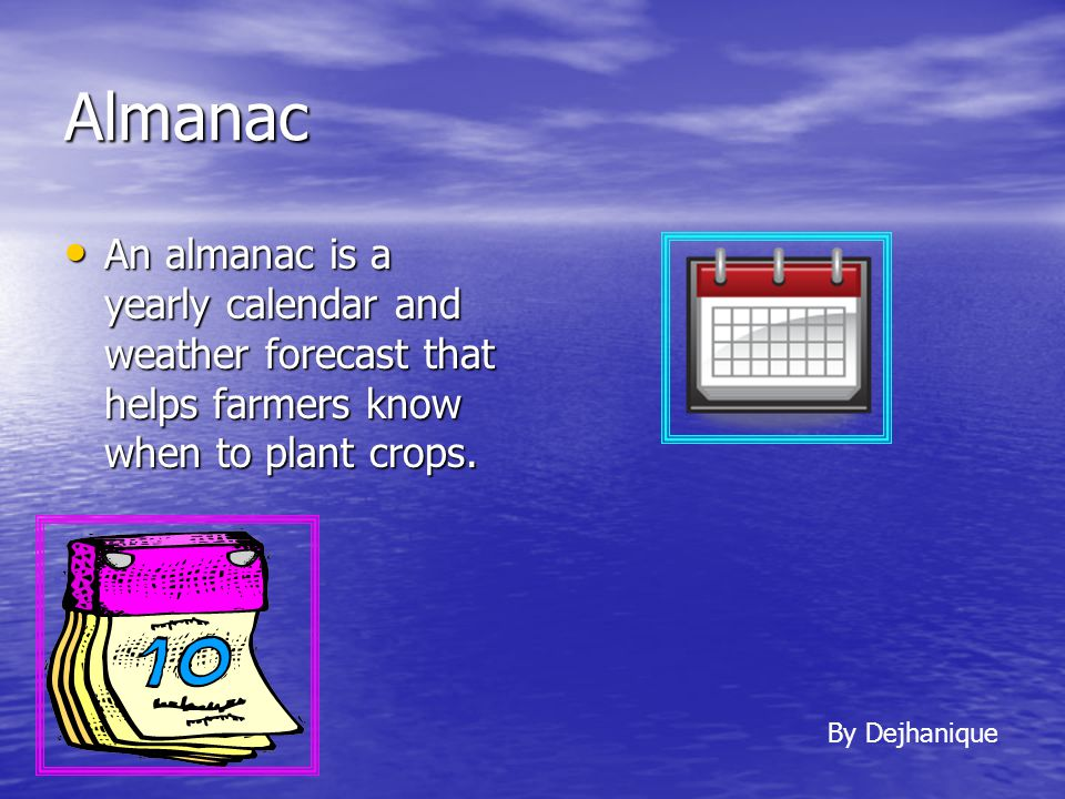 Almanac An almanac is a yearly calendar and weather forecast that helps farmers know when to plant crops.