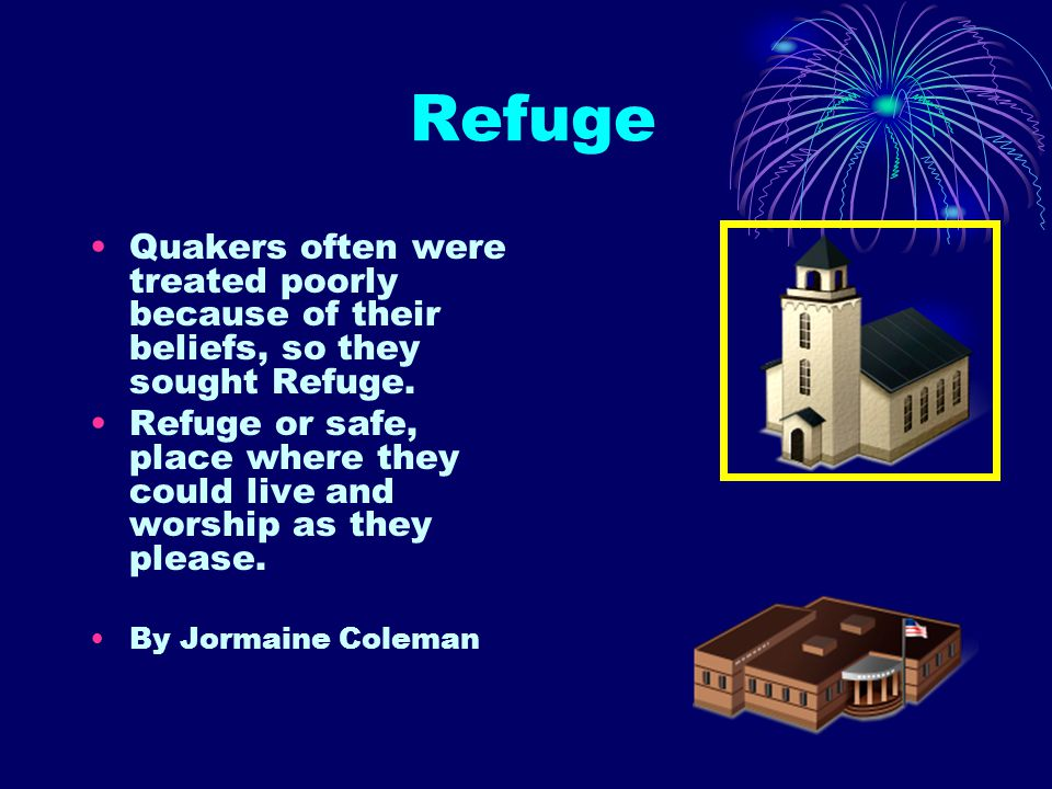 Refuge Quakers often were treated poorly because of their beliefs, so they sought Refuge.