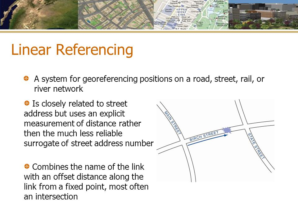 Linear Referencing A system for georeferencing positions on a road, street, rail, or river network.