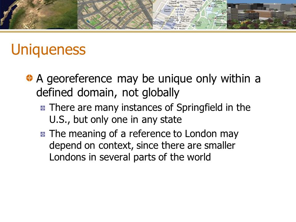 Uniqueness A georeference may be unique only within a defined domain, not globally.