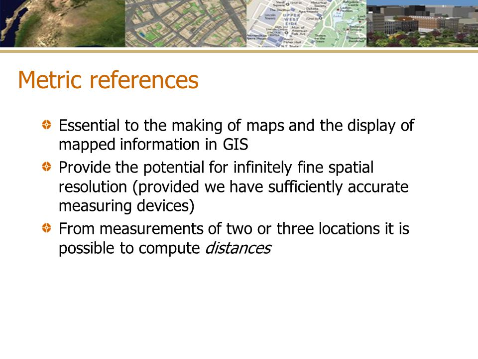 Metric references Essential to the making of maps and the display of mapped information in GIS.