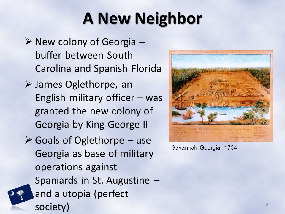 A New Neighbor New colony of Georgia – buffer between South Carolina and Spanish Florida.