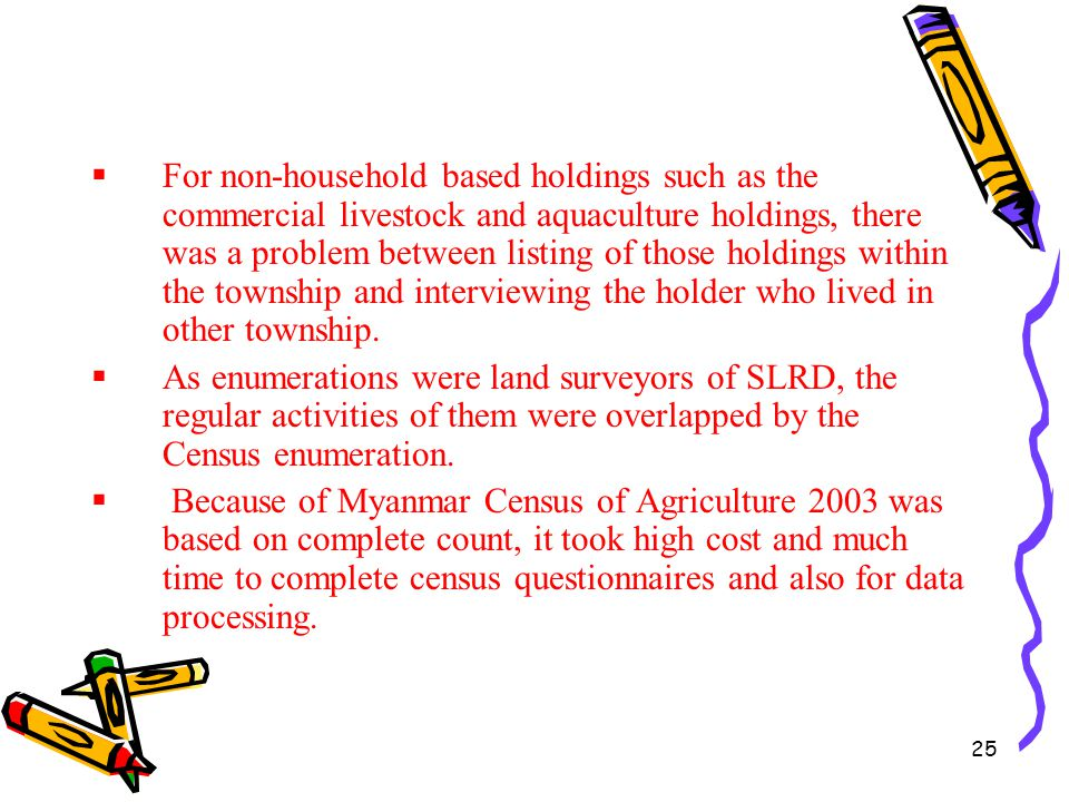 For non-household based holdings such as the commercial livestock and aquaculture holdings, there was a problem between listing of those holdings within the township and interviewing the holder who lived in other township.