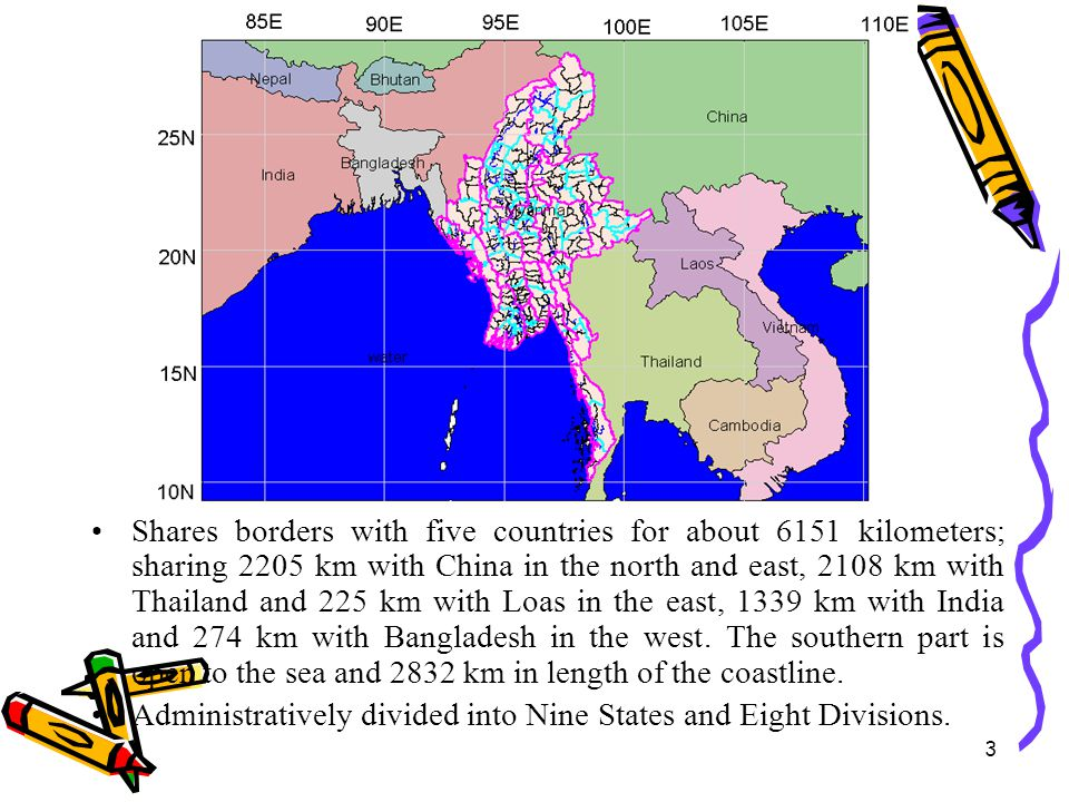 Shares borders with five countries for about 6151 kilometers; sharing 2205 km with China in the north and east, 2108 km with Thailand and 225 km with Loas in the east, 1339 km with India and 274 km with Bangladesh in the west. The southern part is open to the sea and 2832 km in length of the coastline.