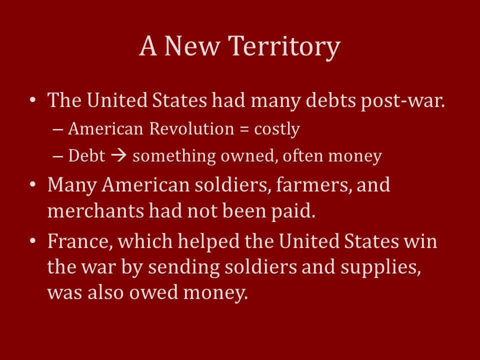 A New Territory The United States had many debts post-war.