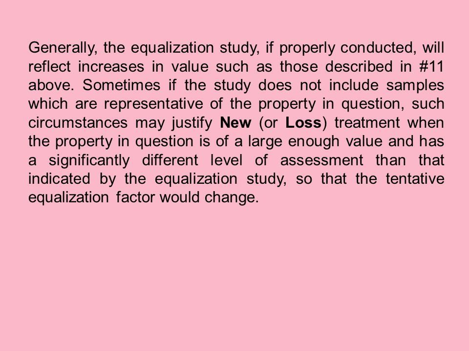 Generally, the equalization study, if properly conducted, will reflect increases in value such as those described in #11 above.