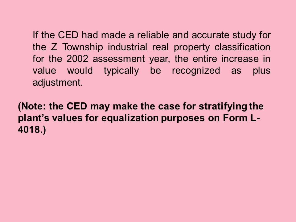 If the CED had made a reliable and accurate study for the Z Township industrial real property classification for the 2002 assessment year, the entire increase in value would typically be recognized as plus adjustment.