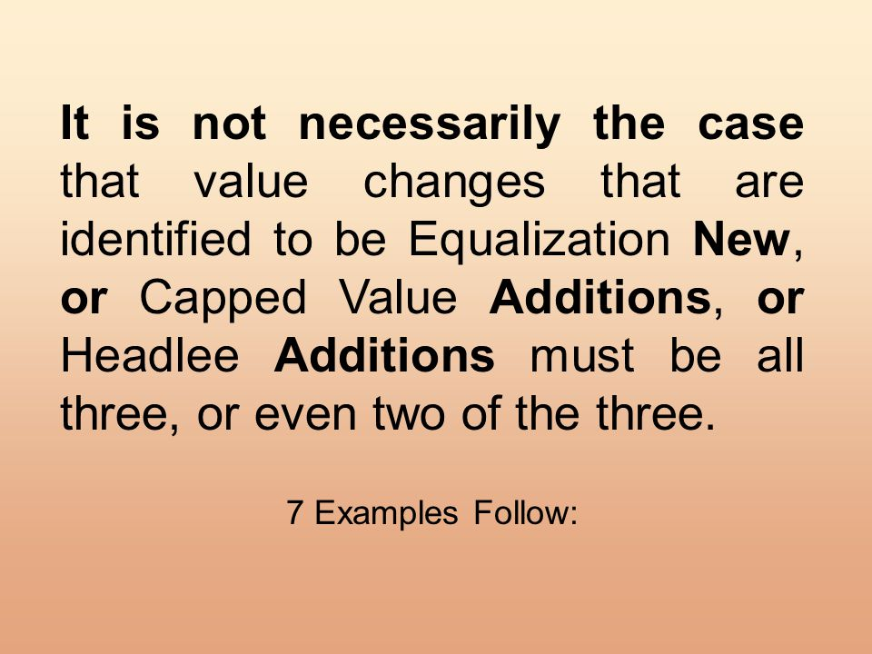 It is not necessarily the case that value changes that are identified to be Equalization New, or Capped Value Additions, or Headlee Additions must be all three, or even two of the three.