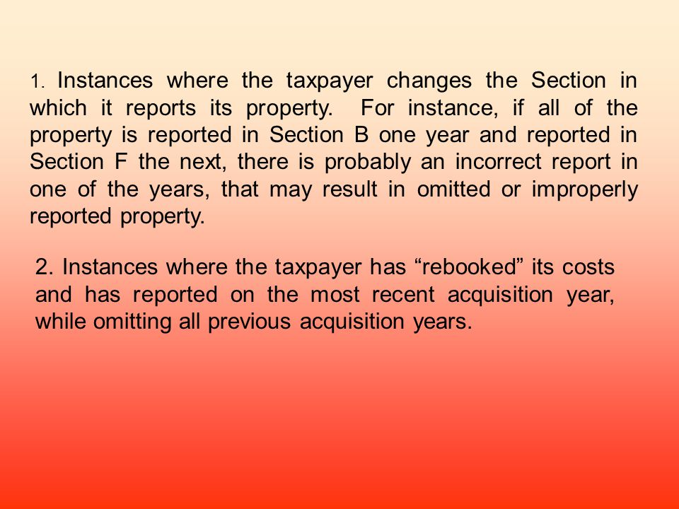 1. Instances where the taxpayer changes the Section in which it reports its property. For instance, if all of the property is reported in Section B one year and reported in Section F the next, there is probably an incorrect report in one of the years, that may result in omitted or improperly reported property.