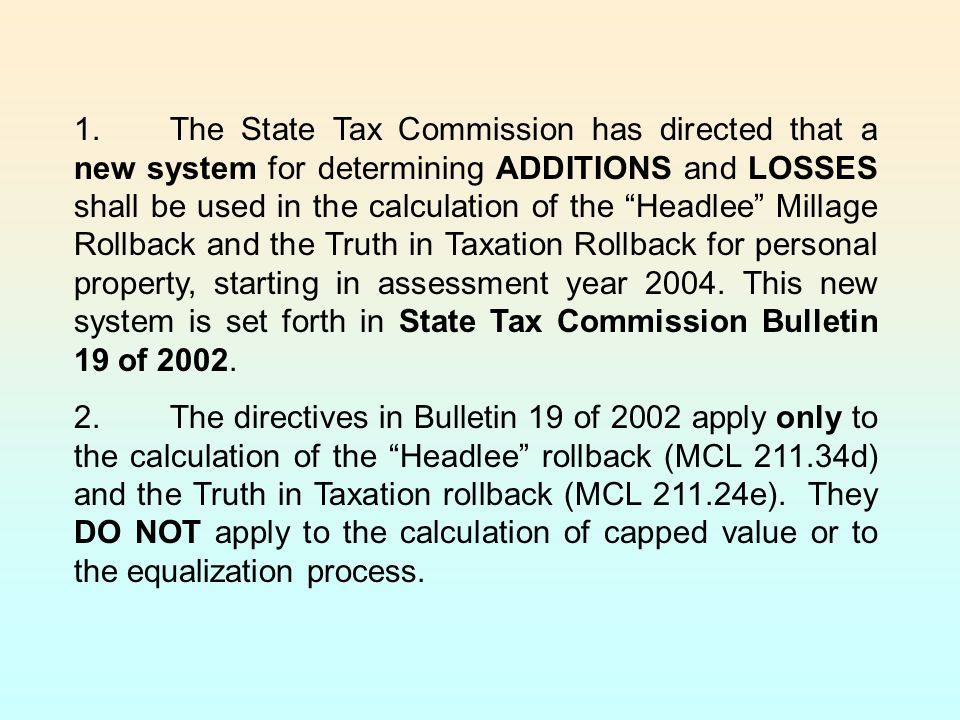 1. The State Tax Commission has directed that a new system for determining ADDITIONS and LOSSES shall be used in the calculation of the Headlee Millage Rollback and the Truth in Taxation Rollback for personal property, starting in assessment year 2004. This new system is set forth in State Tax Commission Bulletin 19 of 2002.