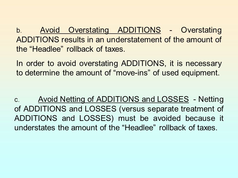 b. Avoid Overstating ADDITIONS - Overstating ADDITIONS results in an understatement of the amount of the Headlee rollback of taxes.