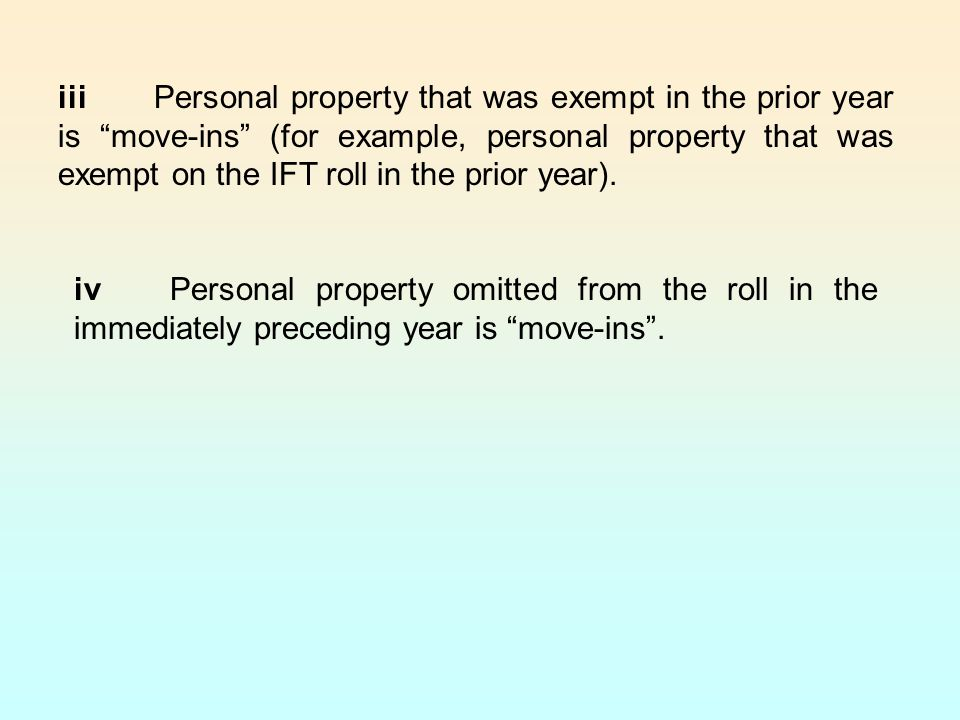 iii Personal property that was exempt in the prior year is move-ins (for example, personal property that was exempt on the IFT roll in the prior year).