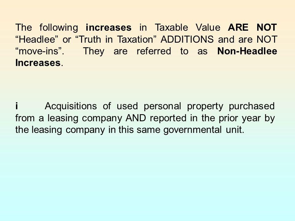 The following increases in Taxable Value ARE NOT Headlee or Truth in Taxation ADDITIONS and are NOT move-ins . They are referred to as Non-Headlee Increases.
