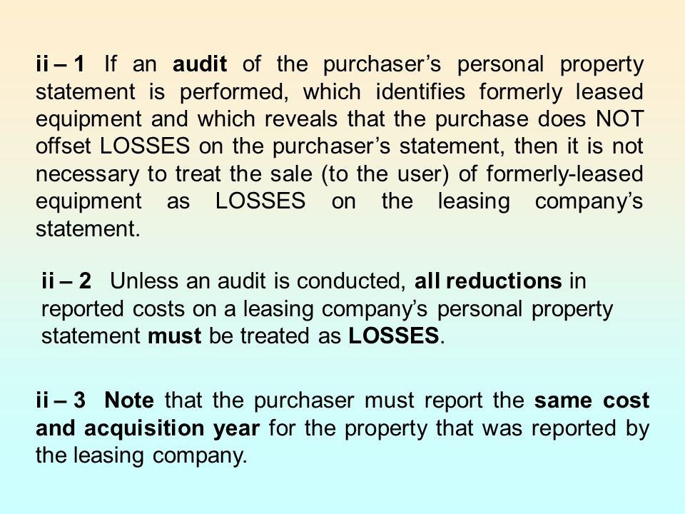 ii – 1 If an audit of the purchaser's personal property statement is performed, which identifies formerly leased equipment and which reveals that the purchase does NOT offset LOSSES on the purchaser's statement, then it is not necessary to treat the sale (to the user) of formerly-leased equipment as LOSSES on the leasing company's statement.