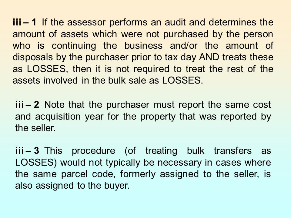 iii – 1 If the assessor performs an audit and determines the amount of assets which were not purchased by the person who is continuing the business and/or the amount of disposals by the purchaser prior to tax day AND treats these as LOSSES, then it is not required to treat the rest of the assets involved in the bulk sale as LOSSES.