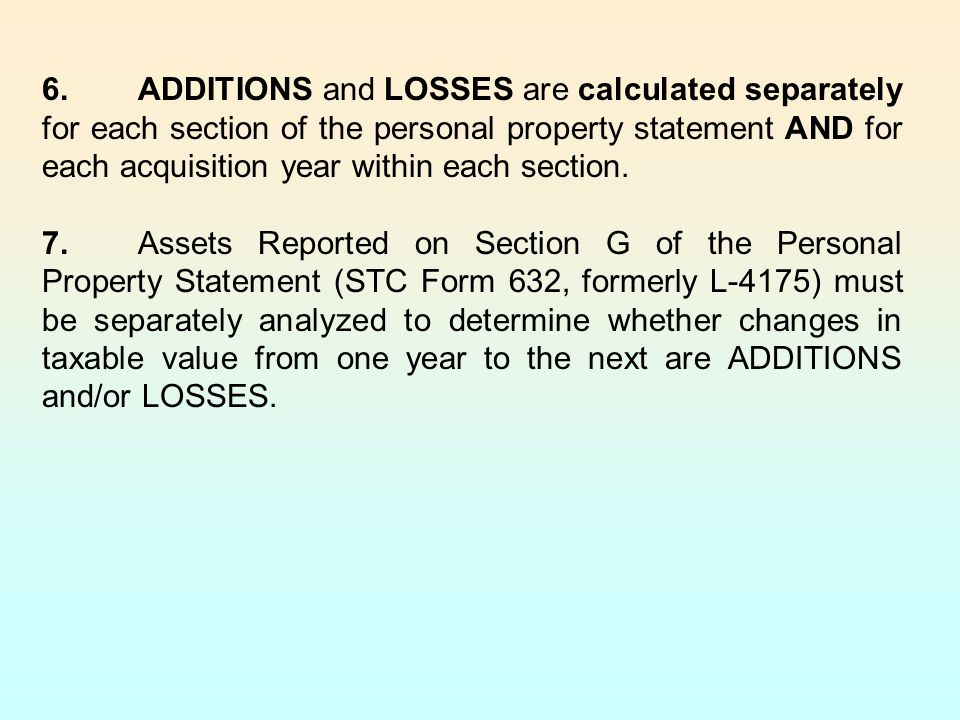 6. ADDITIONS and LOSSES are calculated separately for each section of the personal property statement AND for each acquisition year within each section.