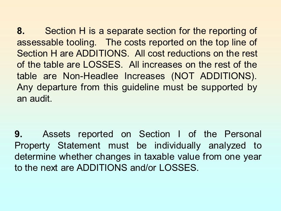 8. Section H is a separate section for the reporting of assessable tooling. The costs reported on the top line of Section H are ADDITIONS. All cost reductions on the rest of the table are LOSSES. All increases on the rest of the table are Non-Headlee Increases (NOT ADDITIONS). Any departure from this guideline must be supported by an audit.