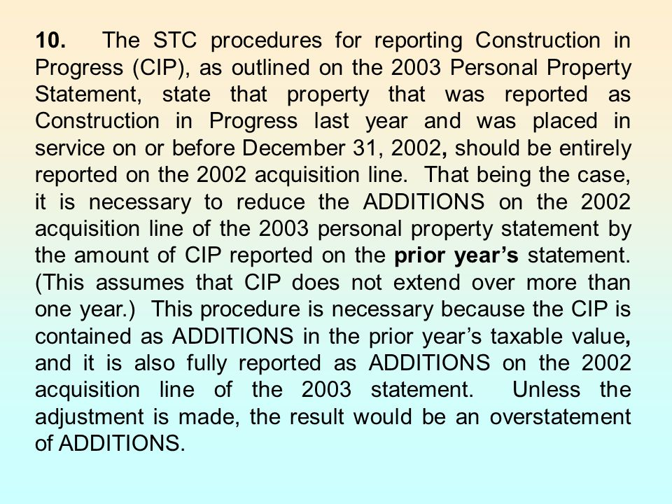 10. The STC procedures for reporting Construction in Progress (CIP), as outlined on the 2003 Personal Property Statement, state that property that was reported as Construction in Progress last year and was placed in service on or before December 31, 2002, should be entirely reported on the 2002 acquisition line.