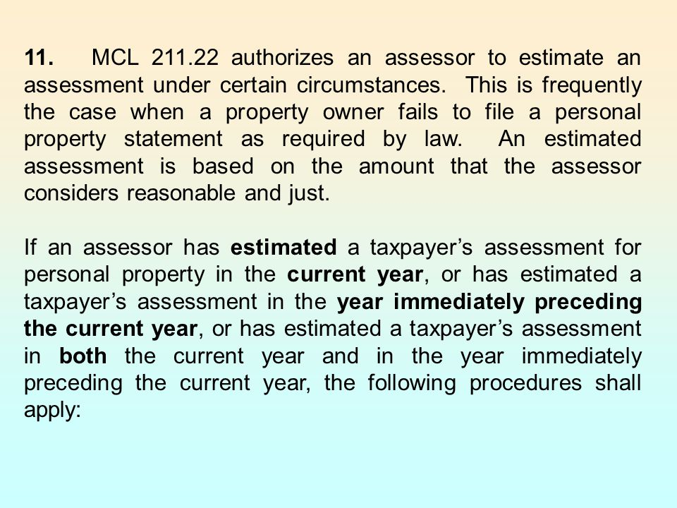 11. MCL 211.22 authorizes an assessor to estimate an assessment under certain circumstances. This is frequently the case when a property owner fails to file a personal property statement as required by law. An estimated assessment is based on the amount that the assessor considers reasonable and just.