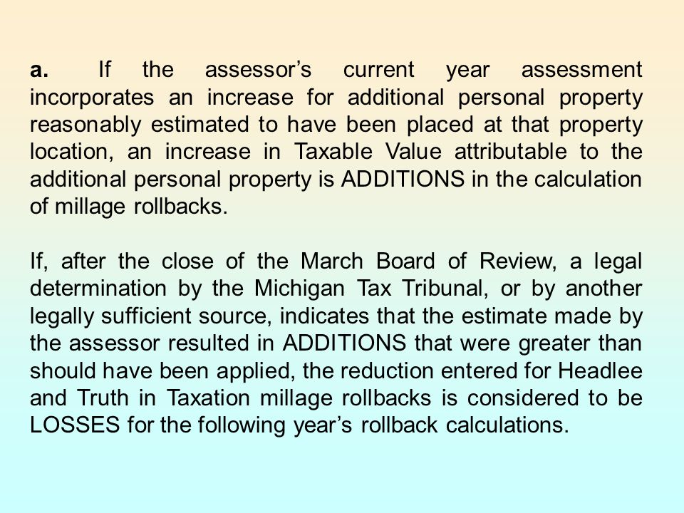 a. If the assessor's current year assessment incorporates an increase for additional personal property reasonably estimated to have been placed at that property location, an increase in Taxable Value attributable to the additional personal property is ADDITIONS in the calculation of millage rollbacks.