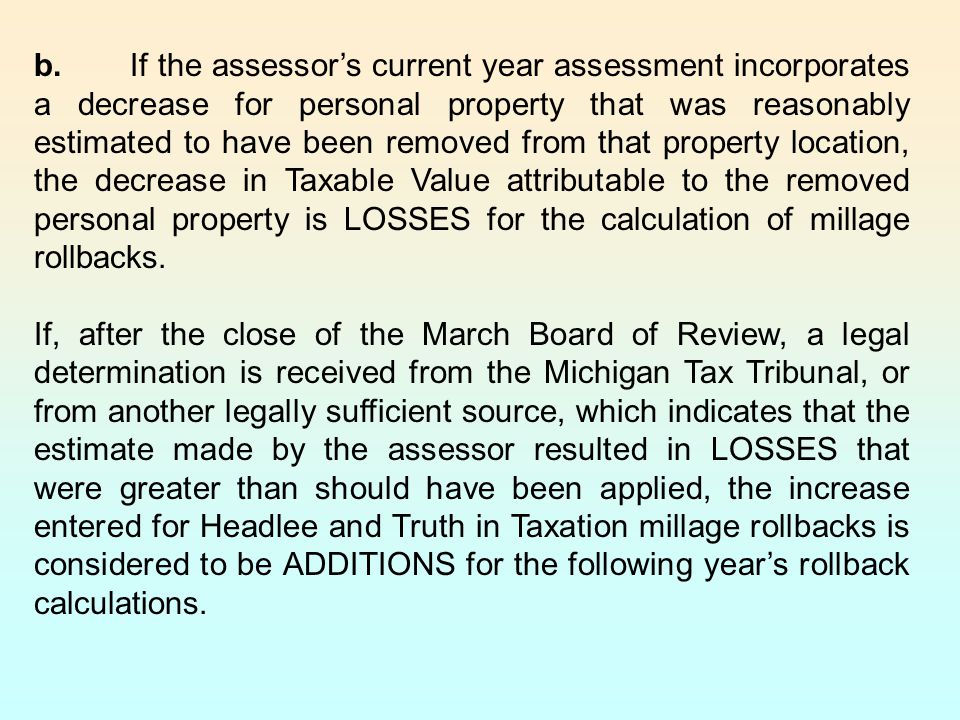 b. If the assessor's current year assessment incorporates a decrease for personal property that was reasonably estimated to have been removed from that property location, the decrease in Taxable Value attributable to the removed personal property is LOSSES for the calculation of millage rollbacks.