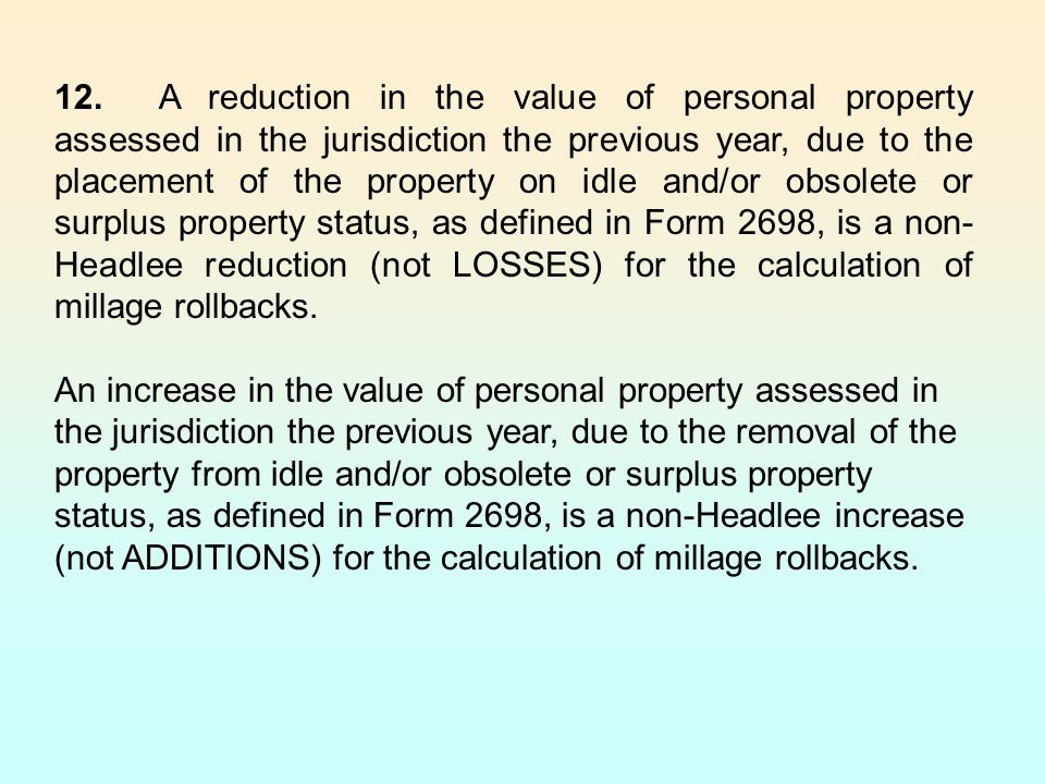 12. A reduction in the value of personal property assessed in the jurisdiction the previous year, due to the placement of the property on idle and/or obsolete or surplus property status, as defined in Form 2698, is a non-Headlee reduction (not LOSSES) for the calculation of millage rollbacks.