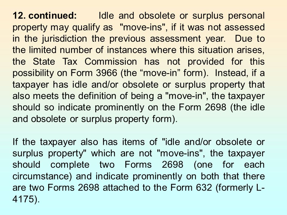 12. continued: Idle and obsolete or surplus personal property may qualify as move-ins , if it was not assessed in the jurisdiction the previous assessment year. Due to the limited number of instances where this situation arises, the State Tax Commission has not provided for this possibility on Form 3966 (the move-in form). Instead, if a taxpayer has idle and/or obsolete or surplus property that also meets the definition of being a move-in , the taxpayer should so indicate prominently on the Form 2698 (the idle and obsolete or surplus property form).