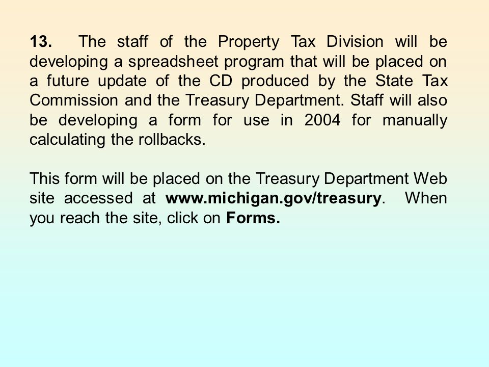 13. The staff of the Property Tax Division will be developing a spreadsheet program that will be placed on a future update of the CD produced by the State Tax Commission and the Treasury Department. Staff will also be developing a form for use in 2004 for manually calculating the rollbacks.