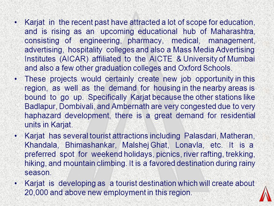 Karjat in the recent past have attracted a lot of scope for education, and is rising as an upcoming educational hub of Maharashtra, consisting of engineering, pharmacy, medical, management, advertising, hospitality colleges and also a Mass Media Advertising Institutes (AICAR) affiliated to the AICTE & University of Mumbai and also a few other graduation colleges and Oxford Schools.