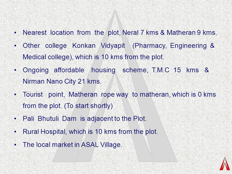 Nearest location from the plot, Neral 7 kms & Matheran 9 kms.