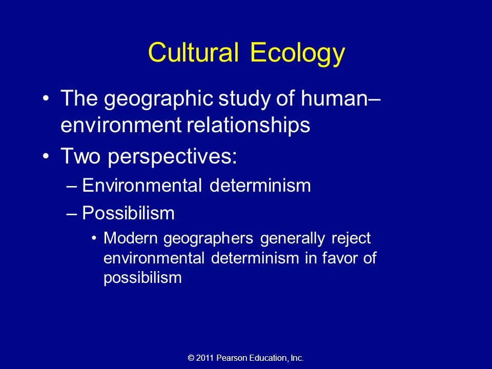 Cultural Ecology The geographic study of human–environment relationships. Two perspectives: Environmental determinism.