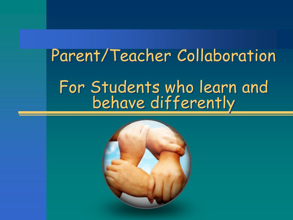 Parent/Teacher Collaboration For Students who learn and behave differently