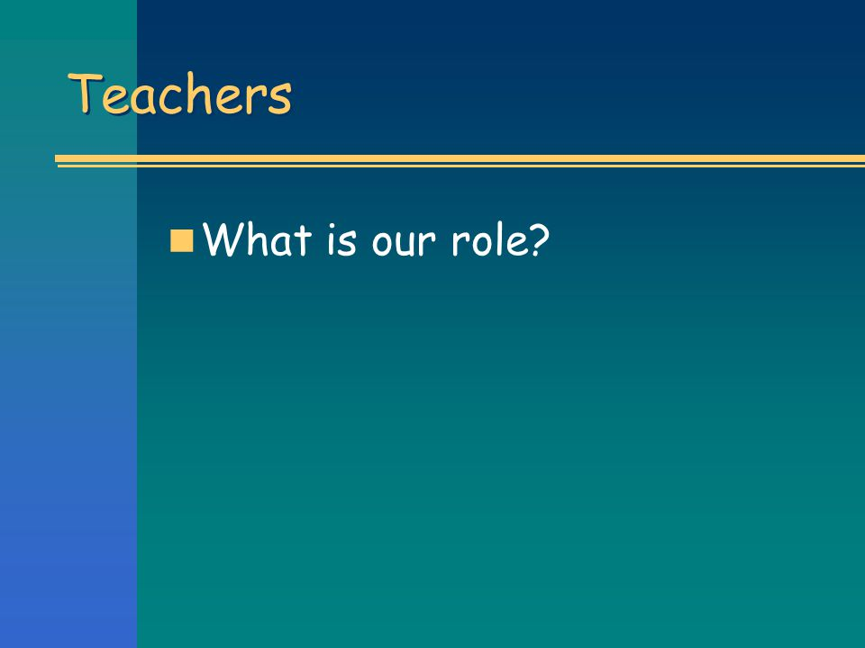 Teachers What is our role
