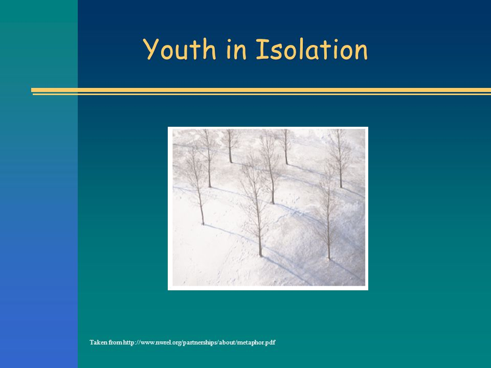 Youth in Isolation Taken from http://www.nwrel.org/partnerships/about/metaphor.pdf