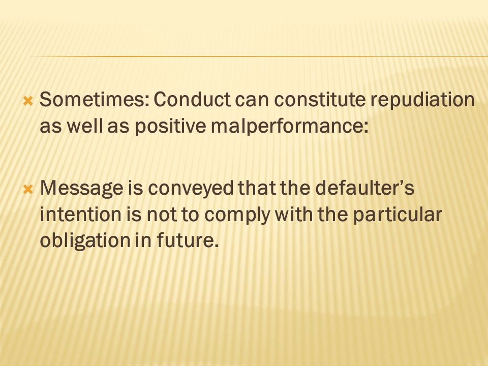 Sometimes: Conduct can constitute repudiation as well as positive malperformance: