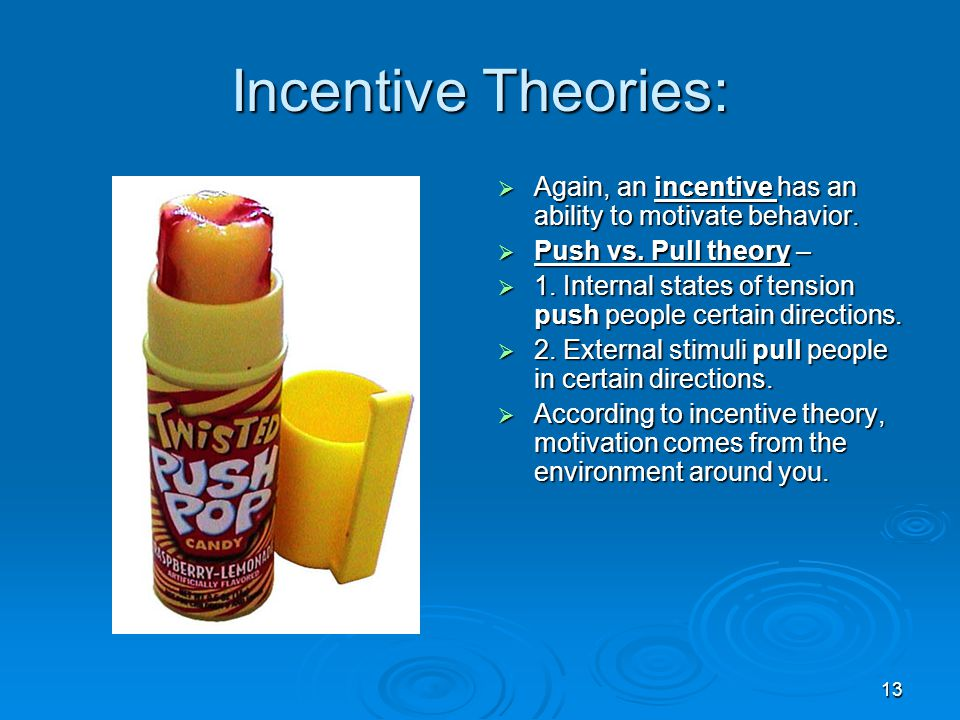 Incentive Theories: Again, an incentive has an ability to motivate behavior. Push vs. Pull theory –