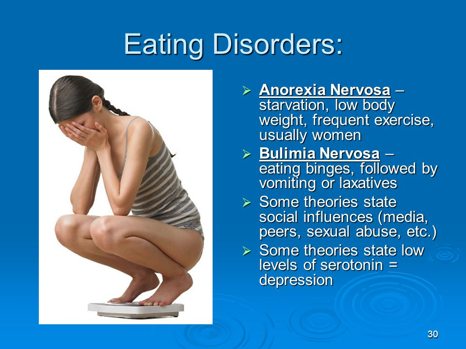 Eating Disorders: Anorexia Nervosa – starvation, low body weight, frequent exercise, usually women.