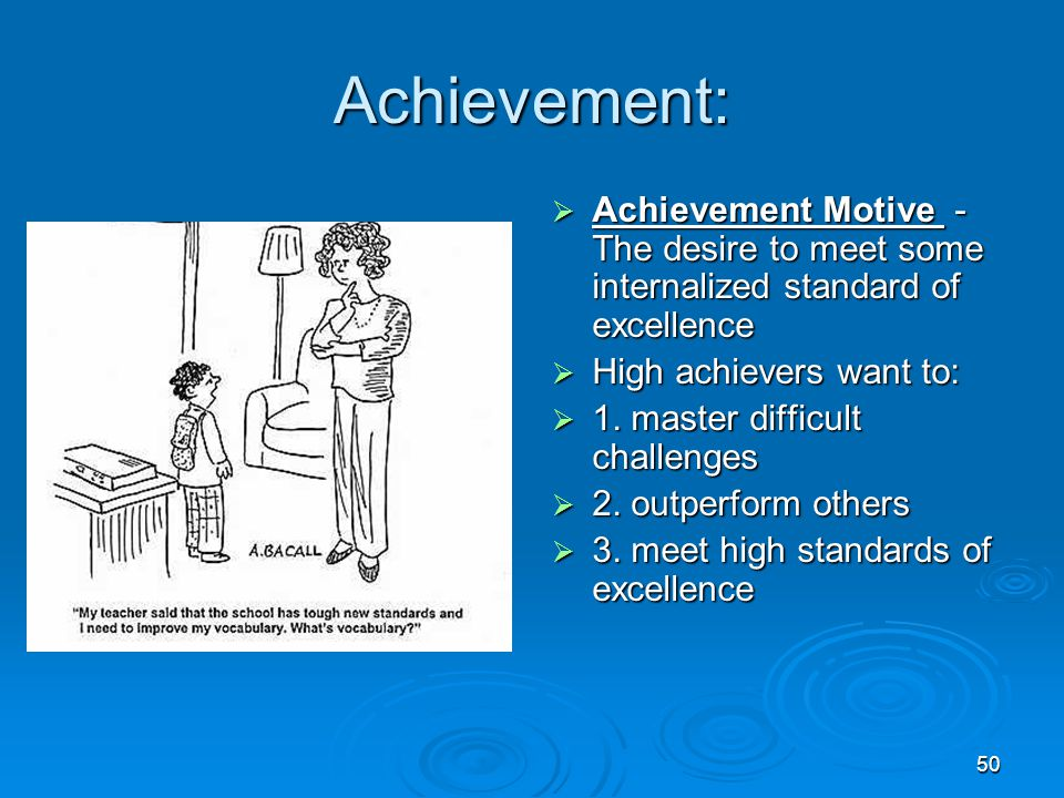 Achievement: Achievement Motive - The desire to meet some internalized standard of excellence. High achievers want to: