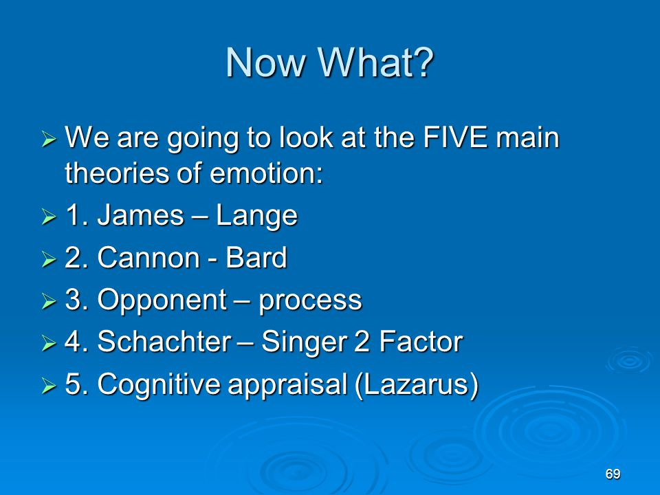 Now What We are going to look at the FIVE main theories of emotion: