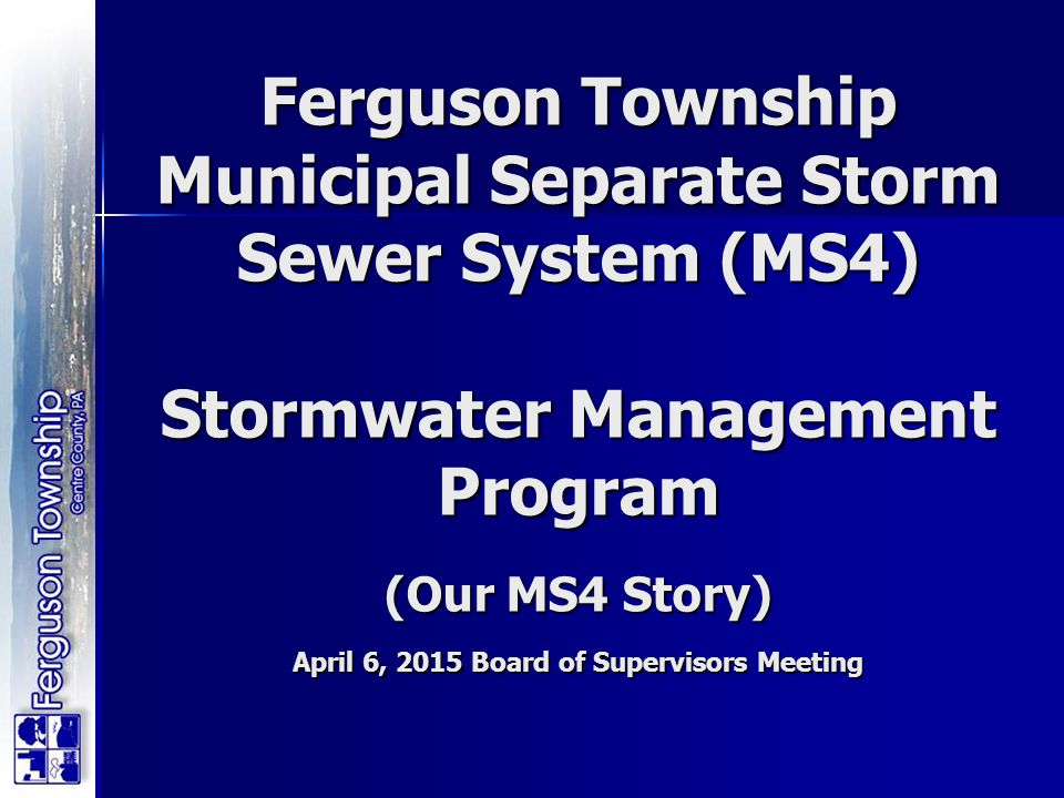 Ferguson Township Municipal Separate Storm Sewer System (MS4) Stormwater Management Program (Our MS4 Story) April 6, 2015 Board of Supervisors Meeting