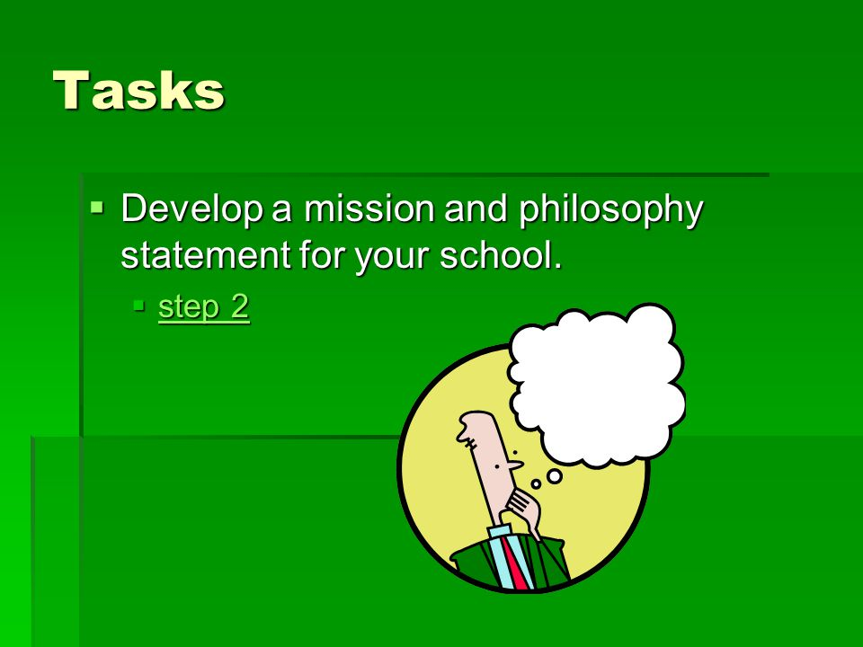 Tasks Develop a mission and philosophy statement for your school.