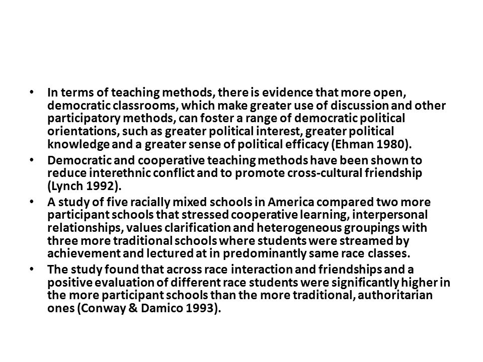 In terms of teaching methods, there is evidence that more open, democratic classrooms, which make greater use of discussion and other participatory methods, can foster a range of democratic political orientations, such as greater political interest, greater political knowledge and a greater sense of political efficacy (Ehman 1980).