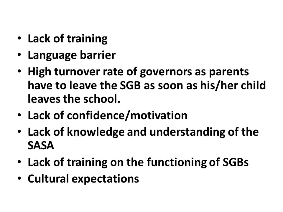 Lack of training Language barrier. High turnover rate of governors as parents have to leave the SGB as soon as his/her child leaves the school.
