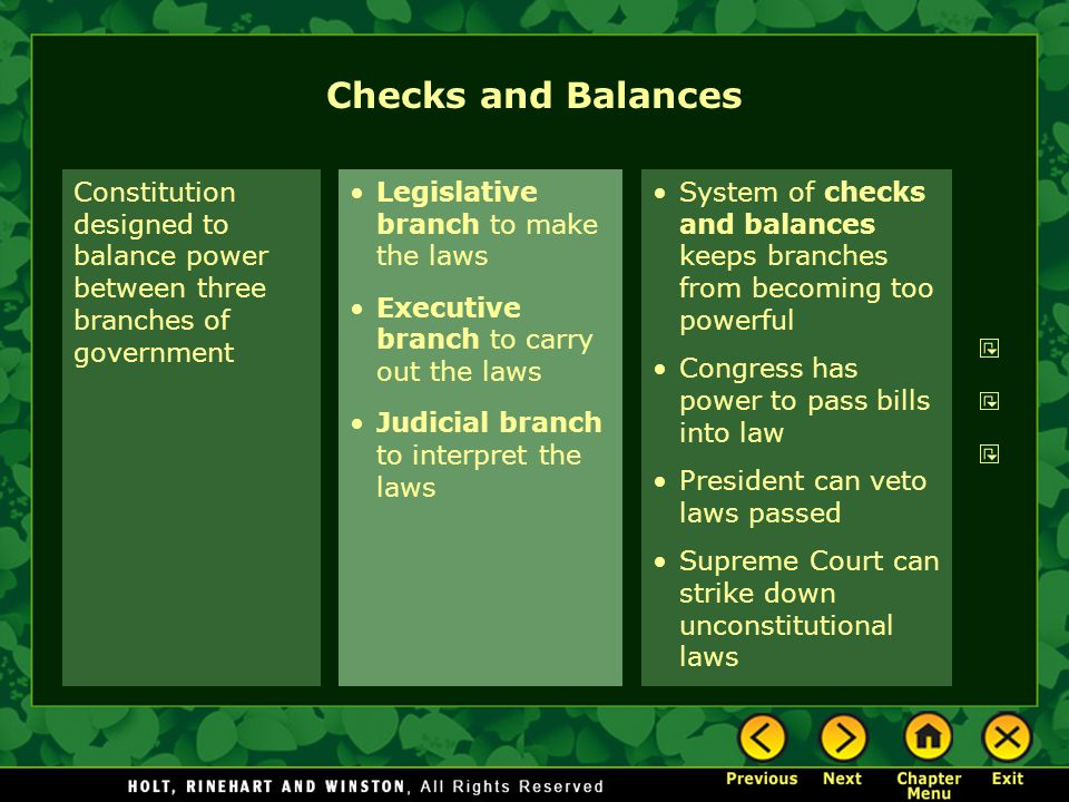 Checks and Balances Constitution designed to balance power between three branches of government. Legislative branch to make the laws.