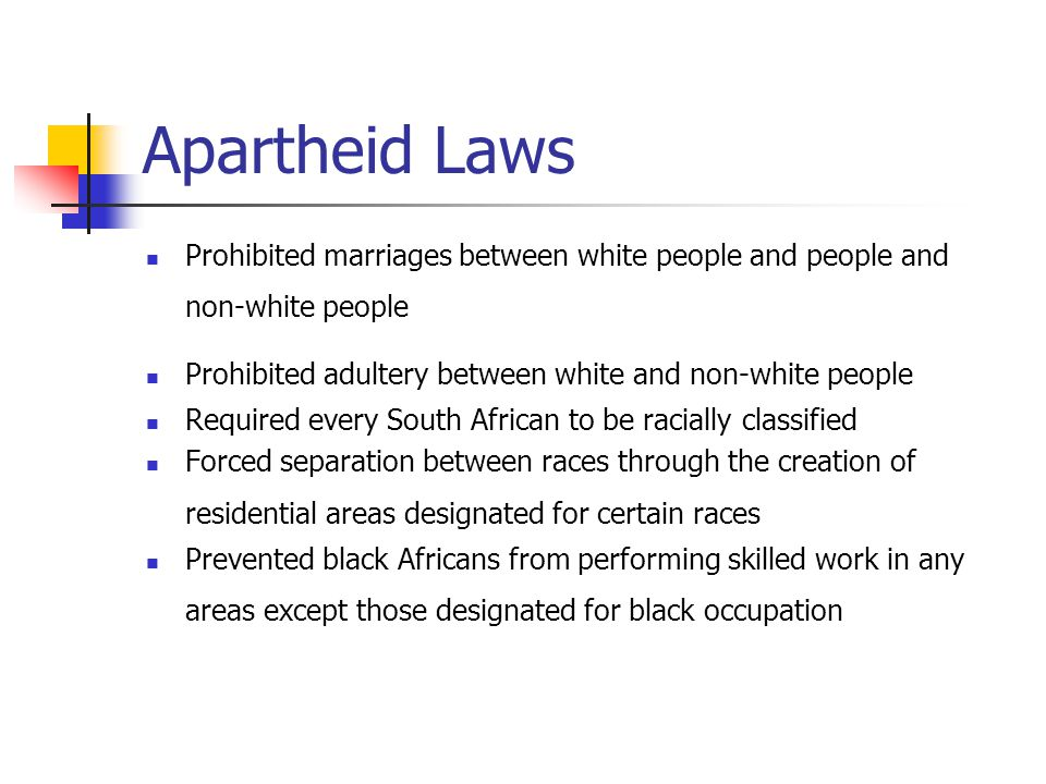Apartheid Laws Prohibited marriages between white people and people and non-white people. Prohibited adultery between white and non-white people.