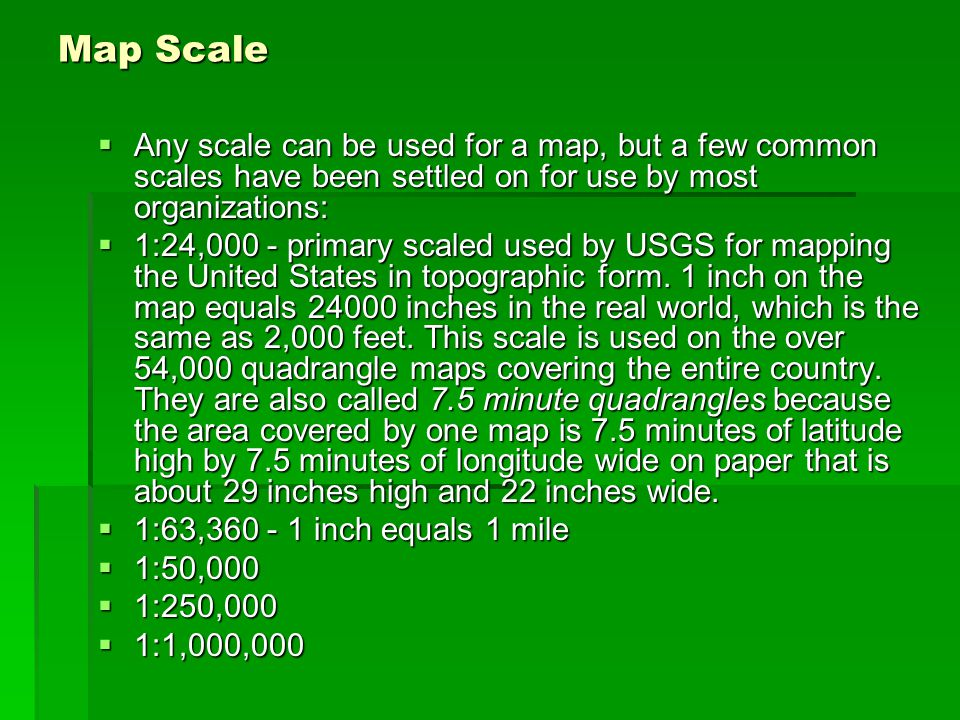 Map Scale Any scale can be used for a map, but a few common scales have been settled on for use by most organizations: