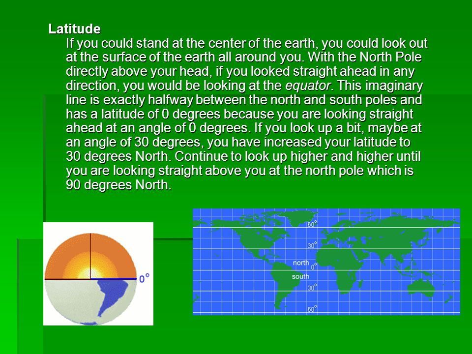 Latitude If you could stand at the center of the earth, you could look out at the surface of the earth all around you.