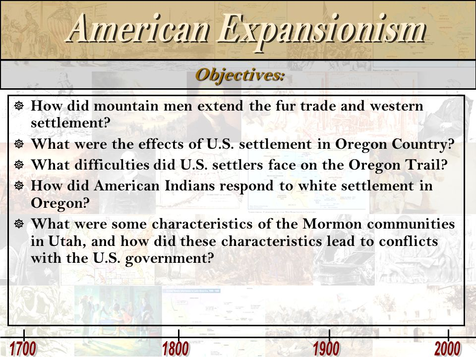 Objectives: How did mountain men extend the fur trade and western settlement What were the effects of U.S. settlement in Oregon Country