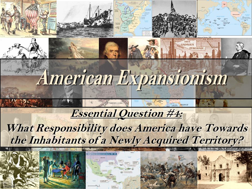 Essential Question #4: What Responsibility does America have Towards the Inhabitants of a Newly Acquired Territory